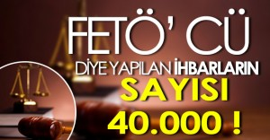40000 Kişiye FETÖ İhbarı Yapılmış