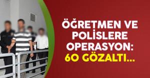 60 öğretmen ve polis FETÖ'den gözaltına alındı