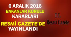 6 Aralık 2016 Tarihli Bakanlar Kurulu Kararları Resmi Gazete'de Yayınlandı