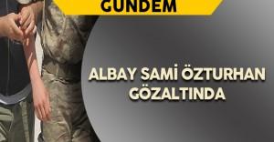 Albay Sami Özturhan Gözaltına Alındı