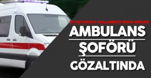 Ambulans Şoförü Uyuşturucu Kullandığı Şüphesiyle Gözaltına Alındı