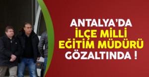 Antalya'da İlçe Milli Eğitim Müdürü gözaltına alındı