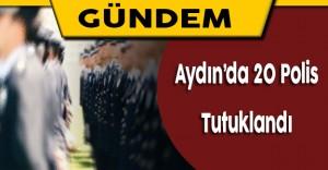 Aydın'da Gözaltına Alınan 20 Polis Tutuklandı