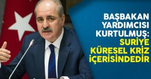 Başbakan Yardımcısı Kurtulmuş: Suriye Küresel Kriz İçerisindedir