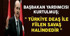 Başbakan Yardımcısı Numan Kurtulmuş: Türkiye DEAŞ İle Fiilen Savaş Halindedir