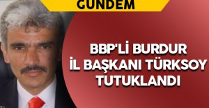 BBP'li Burdur İl Başkanı Türksoy Tutuklandı