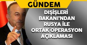 Çavuşoğlu'ndan Rusya ile Ortak Operasyon Açıklaması