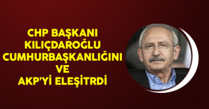 CHP Genel Başkanı Kılıçdaroğlu Cumhurbaşkanlığını ve AKP'yi Eleştirdi