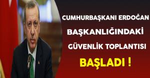 Cumhurbaşkanı Erdoğan Başkanlığındaki Güvenlik Toplantısı Başladı