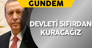"""Cumhurbaşkanı Erdoğan: """"Devleti sıfırdan kuracağız"""""""