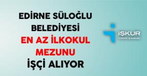Edirne Süloğlu Belediyesi En Az İlkokul Mezunu İşçi Alıyor