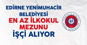 Edirne Yenimuhacir Belediyesi En Az İlkokul Mezunu İşçi Alıyor