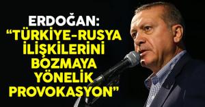 Erdoğan: 'Türkiye-Rusya ilişkilerini bozmaya yönelik provokasyondur'