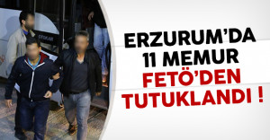 Erzurum'da 11 memur FETÖ'den tutuklandı