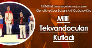 Gençlik ve Spor Bakanı Kılıç Milli Tekvandocuları Kutladı