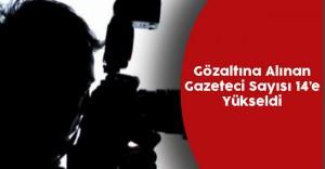 Gözaltına Alınan Gazeteci Sayısı 14'e Yükseldi