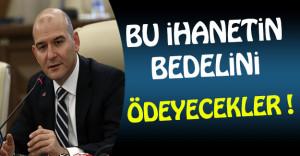 İçişleri Bakanı Soylu: Bu İhanetin Bedelini Ödeyecekler