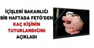 İçişleri Bakanlığı bir Haftada FETÖ'den Tutuklananların Sayısını Açıkladı