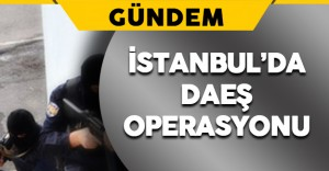 İstanbul'da Terör Örgütü DAEŞ'e Operasyon Düzenlendi