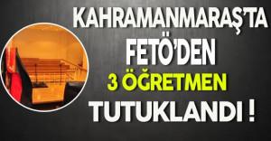 Kahramanmaraş'ta FETÖ'den 3 Öğretmen Tutuklandı