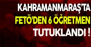 Kahramanmaraş'ta FETÖ'den 6 Öğretmen Tutuklandı