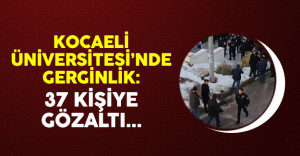Kocaeli Üniversitesi'nde gerginlik: 37 kişiye gözaltı