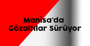 Manisa'da Gözaltılar Sürüyor