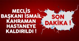 Meclis Başkanı İsmail Kahraman hastaneye kaldırıldı !