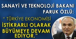 """Sanayi ve Teknoloji Bakanı Faruk Özlü: """" Türkiye ekonomisi istikrarlı bir şekilde büyüyor. """""""