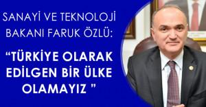 """Sanayi ve Teknoloji Bakanı:""""Türkiye olarak edilgen bir ülke olamayız"""""""