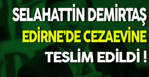 Selahattin Demirtaş Edirne'de Cezaevine Teslim Edildi