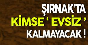 Şırnak'ta Kimse Evsiz Kalmayacak