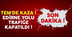 TEM'de Meydana Gelen Trafik Kazası Nedeniyle Edirne Yolu Trafiğe Kapatıldı !