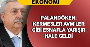 """TESK Başkanı Palandöken: """"Kermesler AVM'ler gibi esnafla yarışır hale geldi"""""""