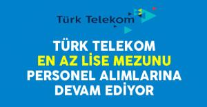 Türk Telekom En Az Lise Mezunu Personel Alımlarına Devam Ediyor