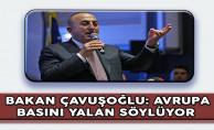 Bakan Çavuşoğlu: Avrupa Basını Yalan Söylüyor