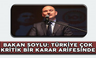 İçişleri Bakanı Soylu: Türkiye Çok Kritik Bir Karar Arifesinde