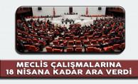 Meclis çalışmalarına 18 Nisan'a kadar ara verdi