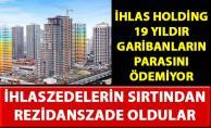 İhlas Holding, 19 yıldır mağdur ettiği garibanların sırtından rezidanslar inşa ediyor