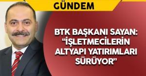 """BTK Başkanı Sayan: """"İşletmecilerin altyapı yatırımları sürüyor"""""""