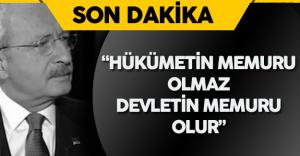 """Kılıçdaroğlu : """"Hükümetin Memuru Olmaz, Devletin Memuru Olur"""""""