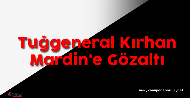 Tuğgeneral Kırhan Mardin'e Gözaltı