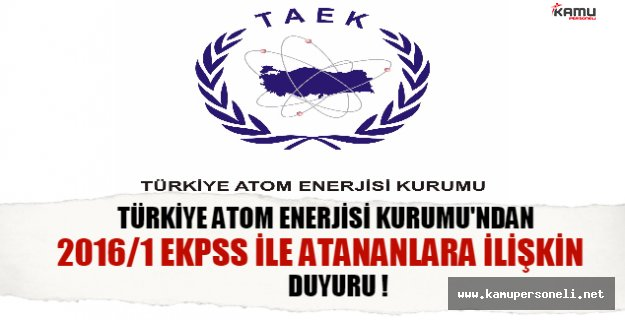 Türkiye Atom Enerjisi Kurumu'ndan 2016/1 EKPSS ile atananlara ilişkin duyuru