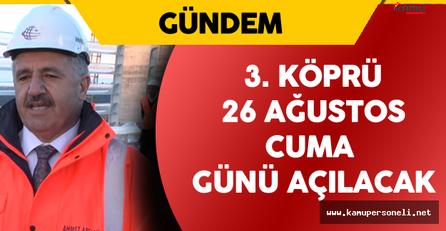 """Ulaştırma Bakanı :""""Yavuz Sultan Selim Köprüsü 26 Ağustos'ta Açılacak"""""""
