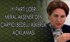 İyi Parti Lideri Meral Akşener'den Çarpıcı Bedelli Askerlik Açıklaması