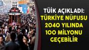 TÜİK Açıkladı: Türkiye Nüfusu 2040 Yılında 100 Milyonu Geçebilir