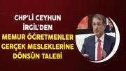 CHP'li Ceyhun İrgil'den Memur Öğretmenler Gerçek Mesleklerine Dönsün Talebi