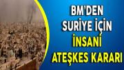 BM'den  Suriye İçin İnsani Ateşkes Kararı !