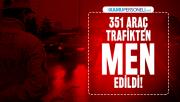 EGM son dakika duyurdu : 351 araç trafikten men edildi!