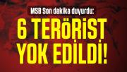 MSB Son dakika duyurdu: 6 terörist yok edildi!